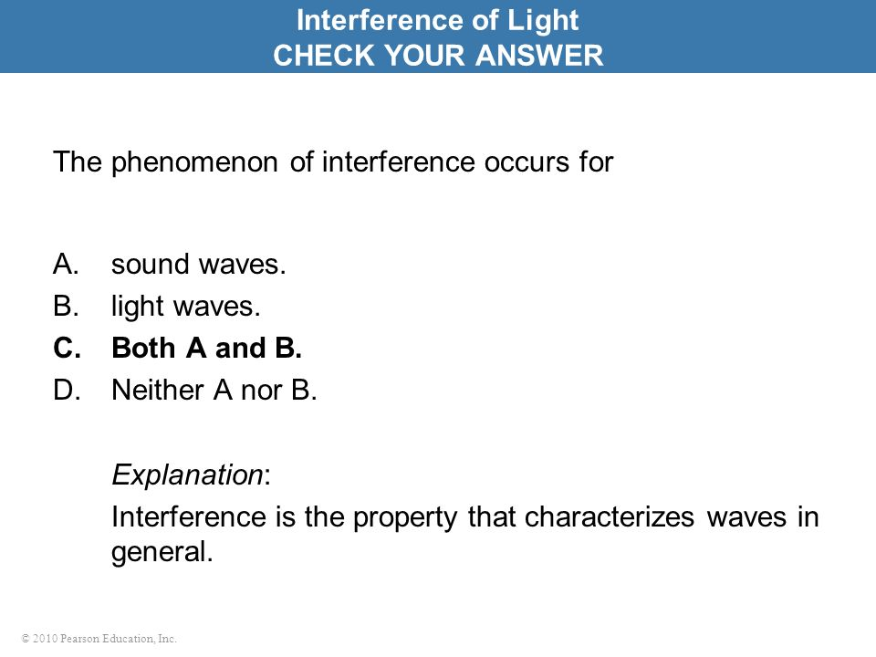 © 2010 Pearson Education, Inc. The phenomenon of interference occurs for A.sound waves. B.light waves. C.Both A and B. D.Neither A nor B. Explanation: