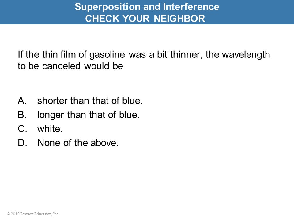 © 2010 Pearson Education, Inc. If the thin film of gasoline was a bit thinner, the wavelength to be canceled would be A.shorter than that of blue. B.l