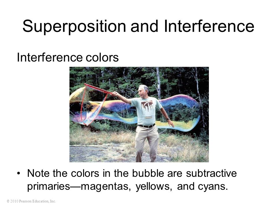 © 2010 Pearson Education, Inc. Superposition and Interference Interference colors Note the colors in the bubble are subtractive primariesmagentas, yel