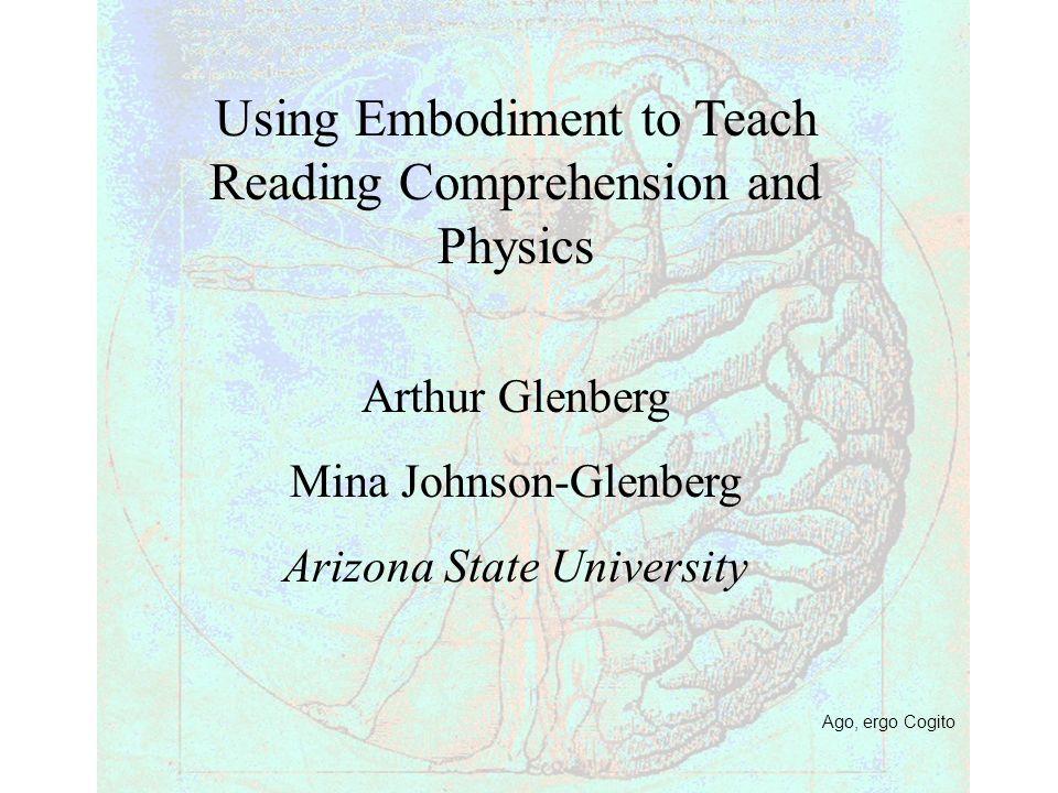 Ago, ergo Cogito Using Embodiment to Teach Reading Comprehension and Physics Arthur Glenberg Mina Johnson-Glenberg Arizona State University