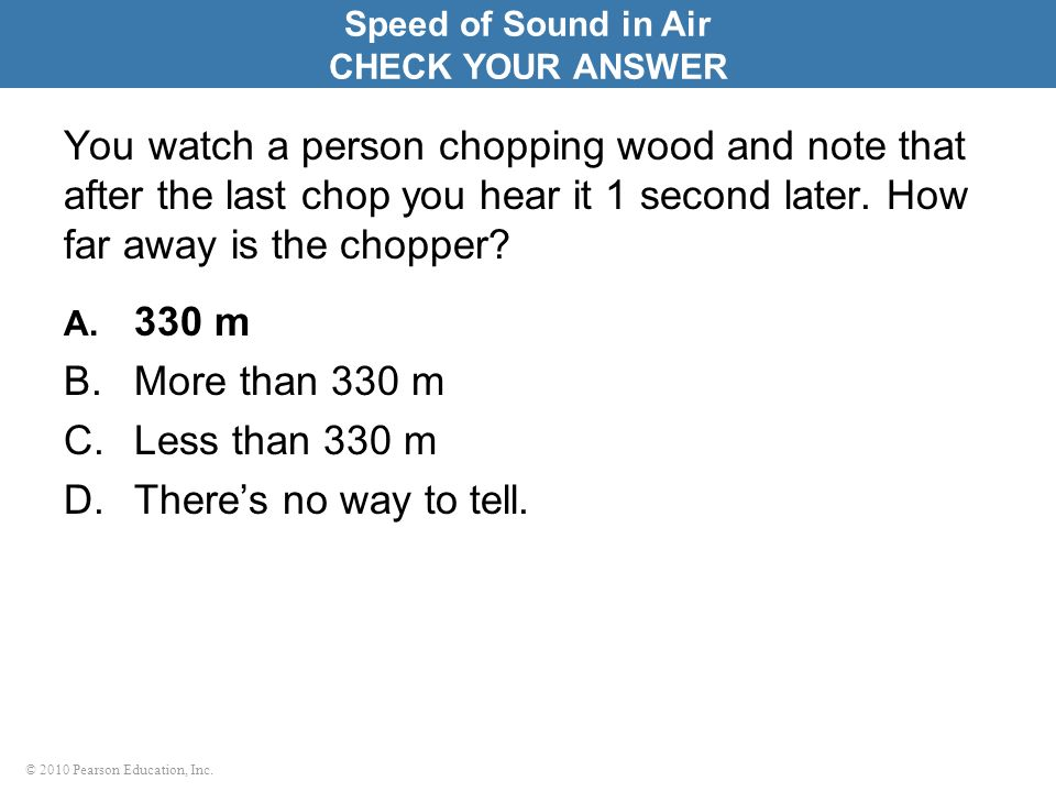 © 2010 Pearson Education, Inc. You watch a person chopping wood and note that after the last chop you hear it 1 second later. How far away is the chop