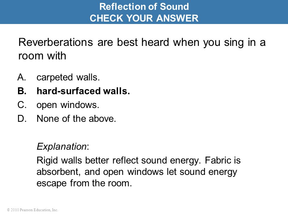 © 2010 Pearson Education, Inc. Reverberations are best heard when you sing in a room with A.carpeted walls. B.hard-surfaced walls. C.open windows. D.N