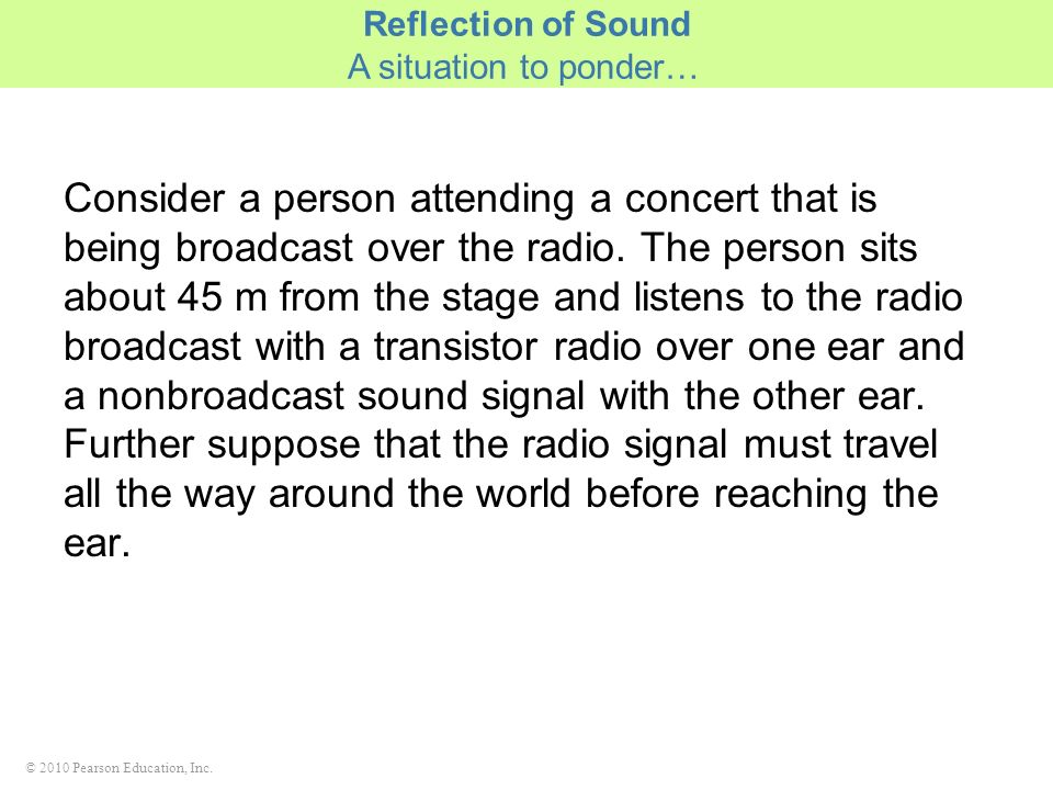 © 2010 Pearson Education, Inc. Consider a person attending a concert that is being broadcast over the radio. The person sits about 45 m from the stage