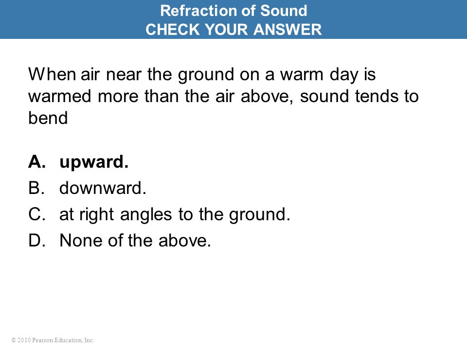 © 2010 Pearson Education, Inc. When air near the ground on a warm day is warmed more than the air above, sound tends to bend A.upward. B.downward. C.a