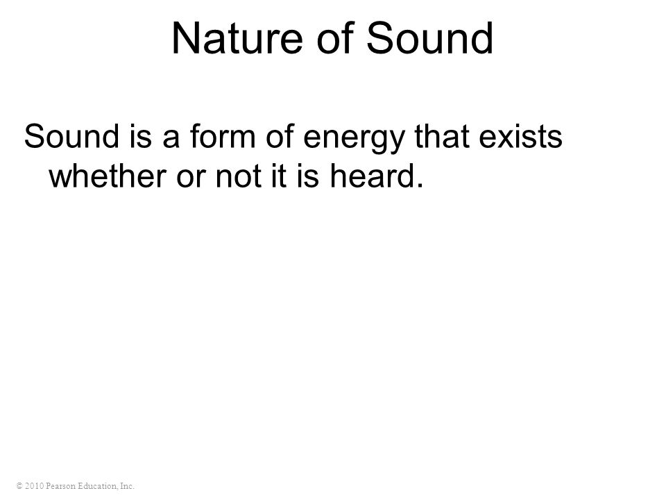 © 2010 Pearson Education, Inc. Nature of Sound Sound is a form of energy that exists whether or not it is heard.