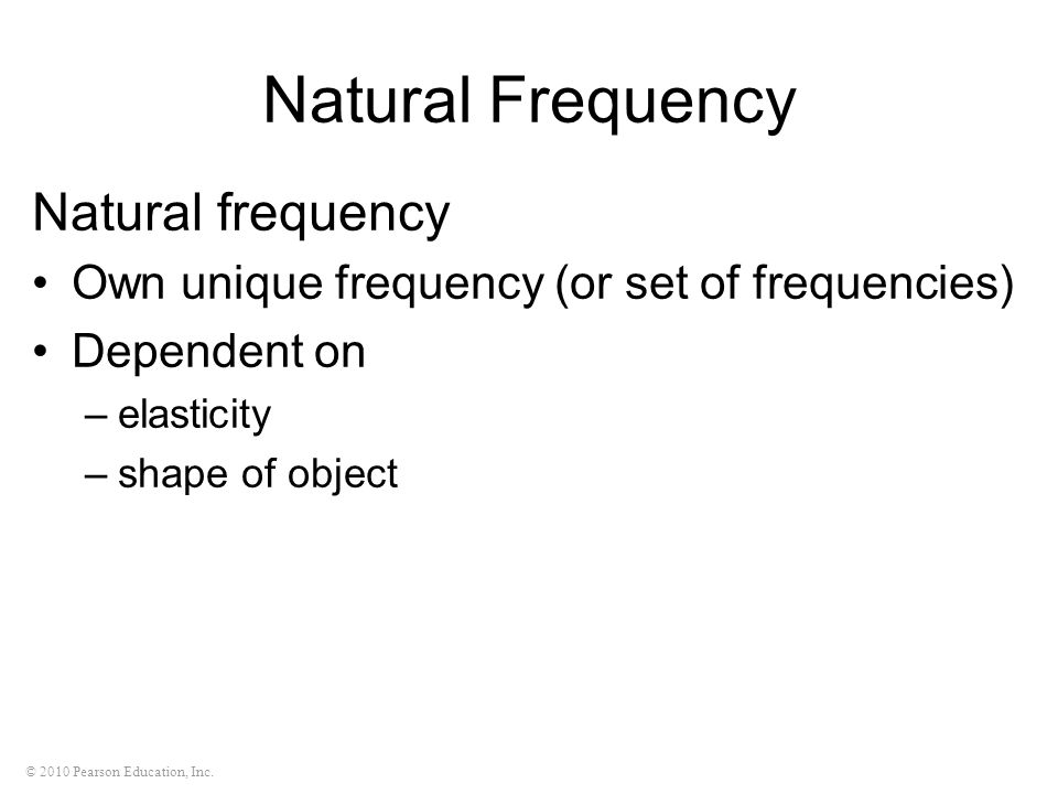 © 2010 Pearson Education, Inc. Natural Frequency Natural frequency Own unique frequency (or set of frequencies) Dependent on –elasticity –shape of obj