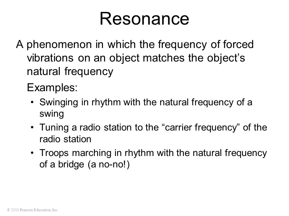 © 2010 Pearson Education, Inc. Resonance A phenomenon in which the frequency of forced vibrations on an object matches the objects natural frequency E