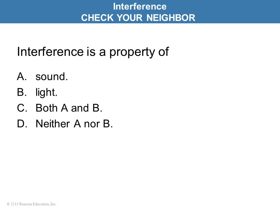 © 2010 Pearson Education, Inc. Interference is a property of A.sound. B.light. C.Both A and B. D.Neither A nor B. Interference CHECK YOUR NEIGHBOR