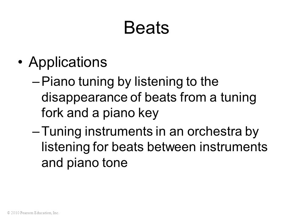 © 2010 Pearson Education, Inc. Beats Applications –Piano tuning by listening to the disappearance of beats from a tuning fork and a piano key –Tuning