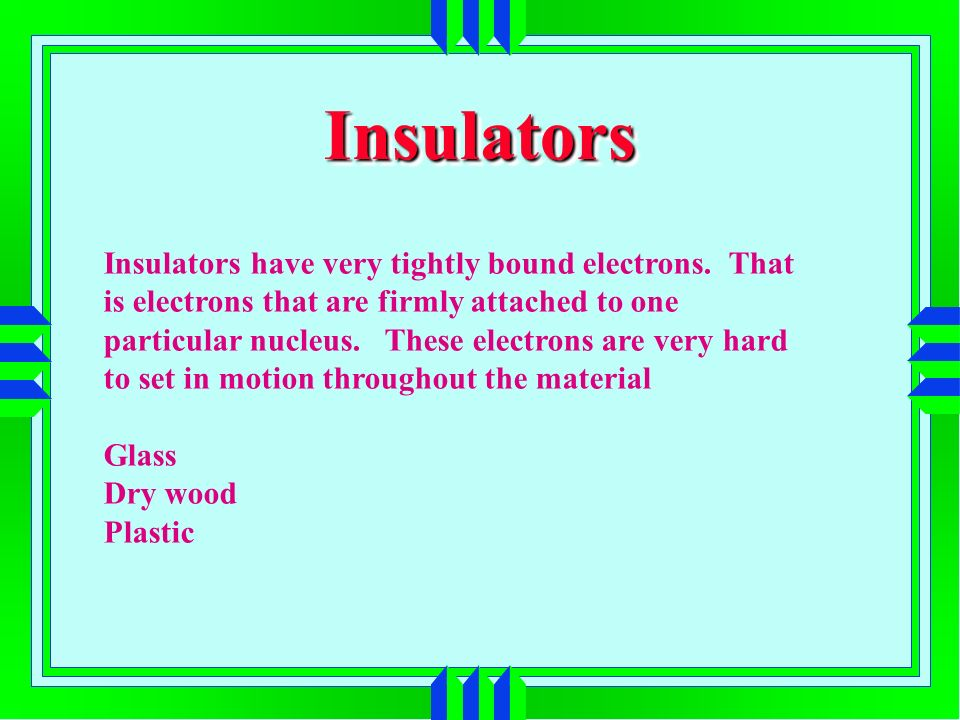 InsulatorsInsulators Insulators have very tightly bound electrons. That is electrons that are firmly attached to one particular nucleus. These electro