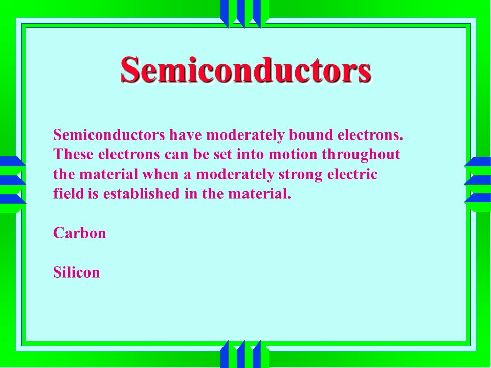 SemiconductorsSemiconductors Semiconductors have moderately bound electrons. These electrons can be set into motion throughout the material when a mod