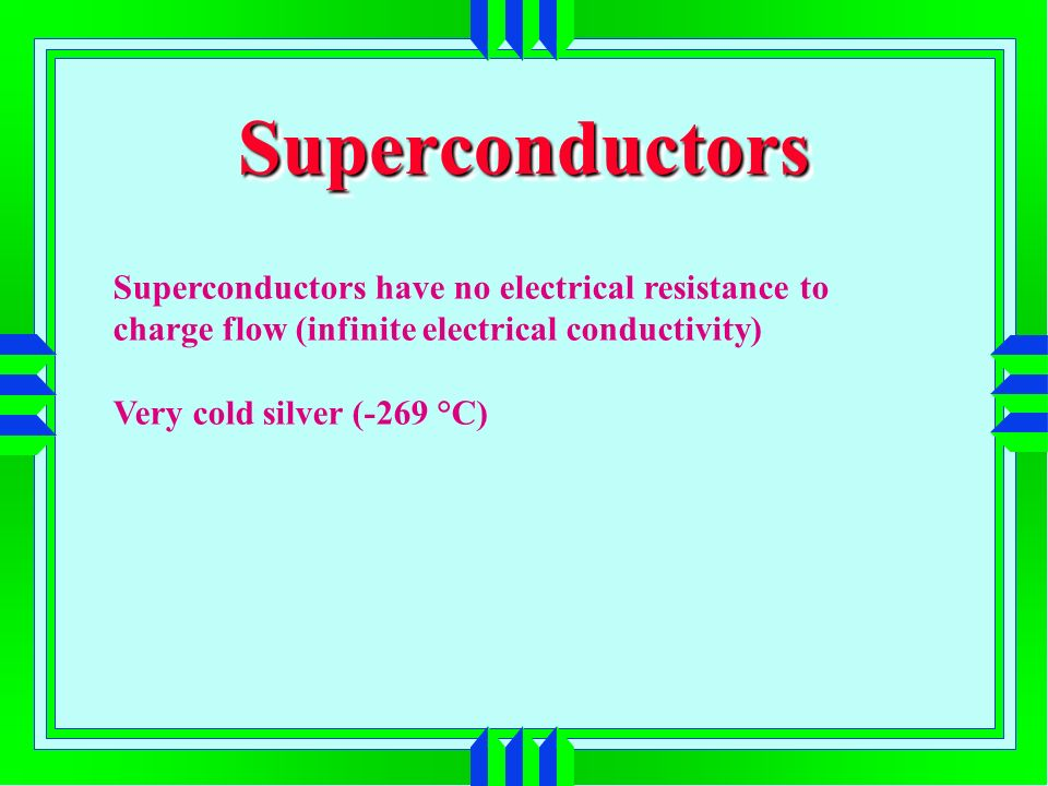 SuperconductorsSuperconductors Superconductors have no electrical resistance to charge flow (infinite electrical conductivity) Very cold silver (-269 °C)