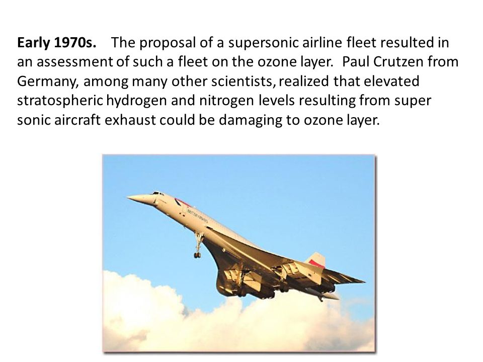 Early 1970s. The proposal of a supersonic airline fleet resulted in an assessment of such a fleet on the ozone layer. Paul Crutzen from Germany, among