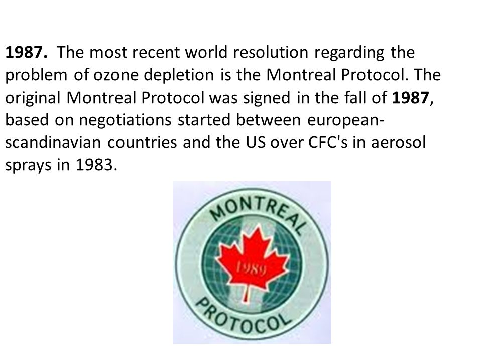 1987. The most recent world resolution regarding the problem of ozone depletion is the Montreal Protocol. The original Montreal Protocol was signed in