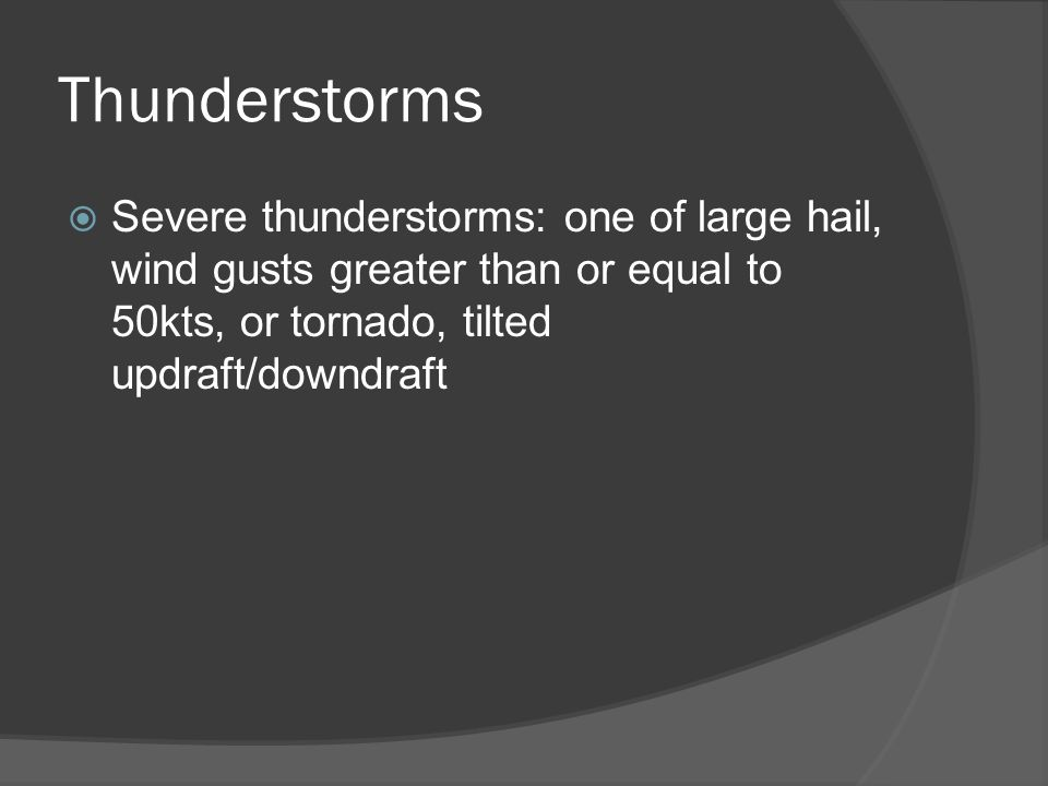 Thunderstorms Severe thunderstorms: one of large hail, wind gusts greater than or equal to 50kts, or tornado, tilted updraft/downdraft
