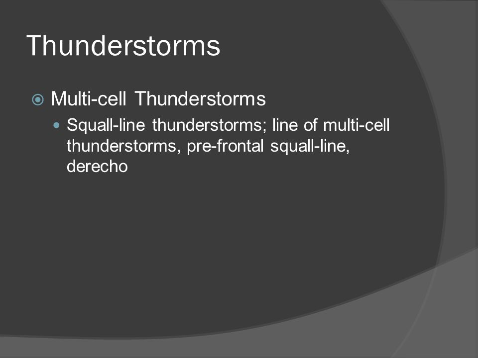 Thunderstorms Multi-cell Thunderstorms Squall-line thunderstorms; line of multi-cell thunderstorms, pre-frontal squall-line, derecho