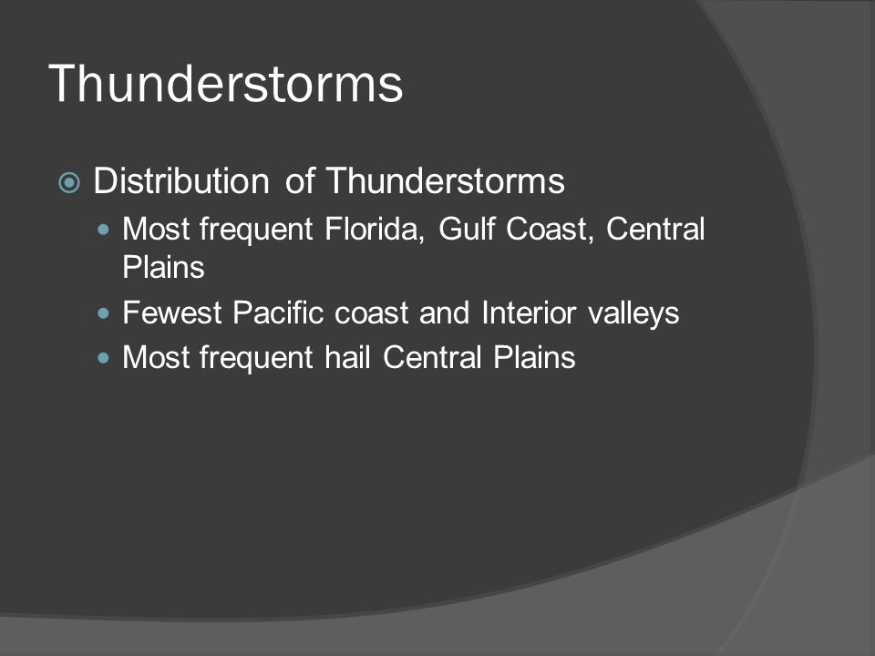 Thunderstorms Distribution of Thunderstorms Most frequent Florida, Gulf Coast, Central Plains Fewest Pacific coast and Interior valleys Most frequent