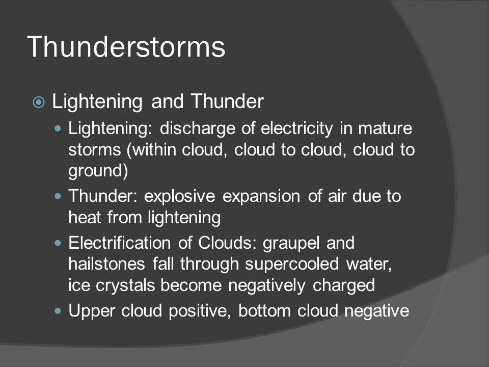Thunderstorms Lightening and Thunder Lightening: discharge of electricity in mature storms (within cloud, cloud to cloud, cloud to ground) Thunder: ex