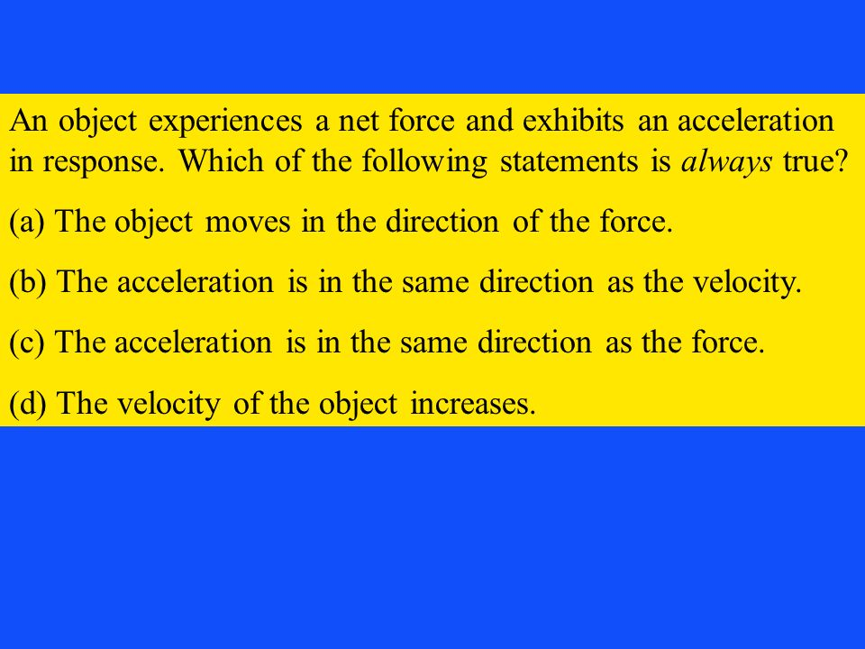 An object experiences a net force and exhibits an acceleration in response. Which of the following statements is always true? (a) The object moves in