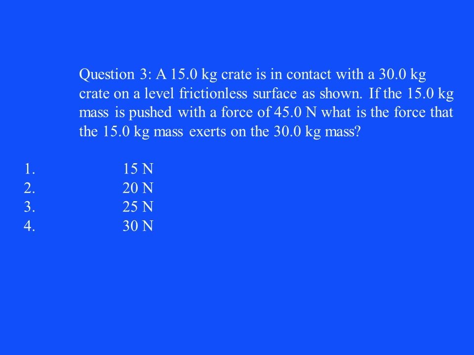 Question 3: A 15.0 kg crate is in contact with a 30.0 kg crate on a level frictionless surface as shown. If the 15.0 kg mass is pushed with a force of