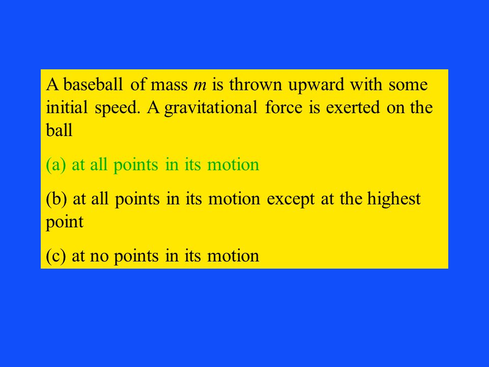 A baseball of mass m is thrown upward with some initial speed. A gravitational force is exerted on the ball (a) at all points in its motion (b) at all