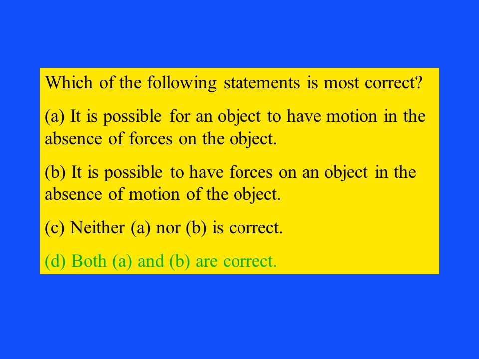 Which of the following statements is most correct? (a) It is possible for an object to have motion in the absence of forces on the object. (b) It is p