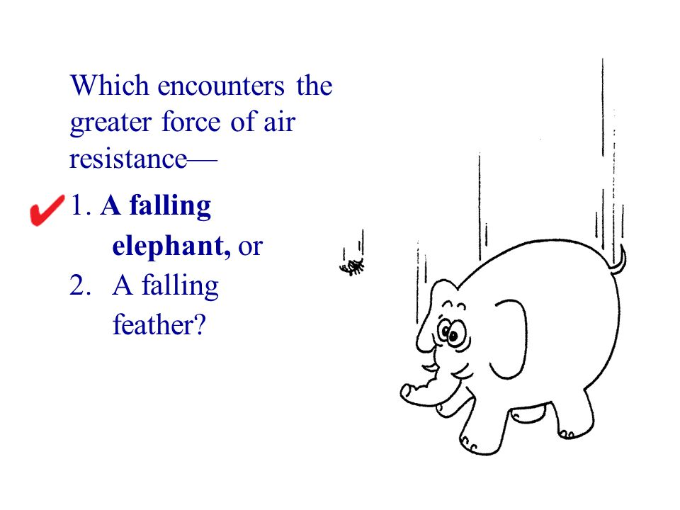 1. A falling elephant, or 2.A falling feather? Which encounters the greater force of air resistance