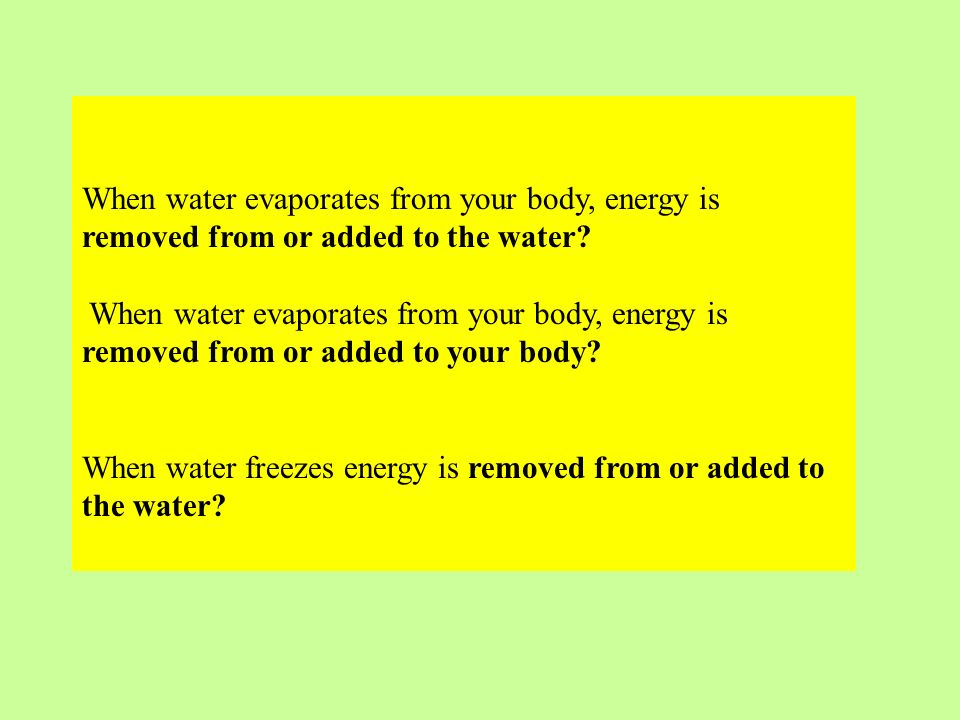 When water evaporates from your body, energy is removed from or added to the water? When water evaporates from your body, energy is removed from or ad