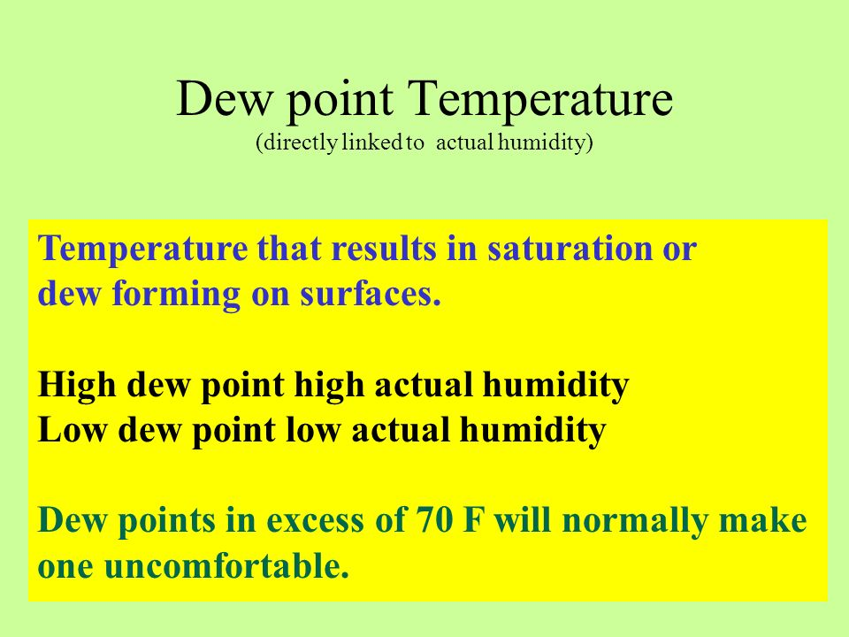 Dew point Temperature (directly linked to actual humidity) Temperature that results in saturation or dew forming on surfaces. High dew point high actu