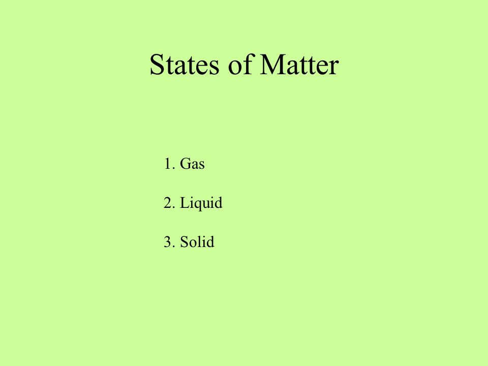 States of Matter 1. Gas 2. Liquid 3. Solid