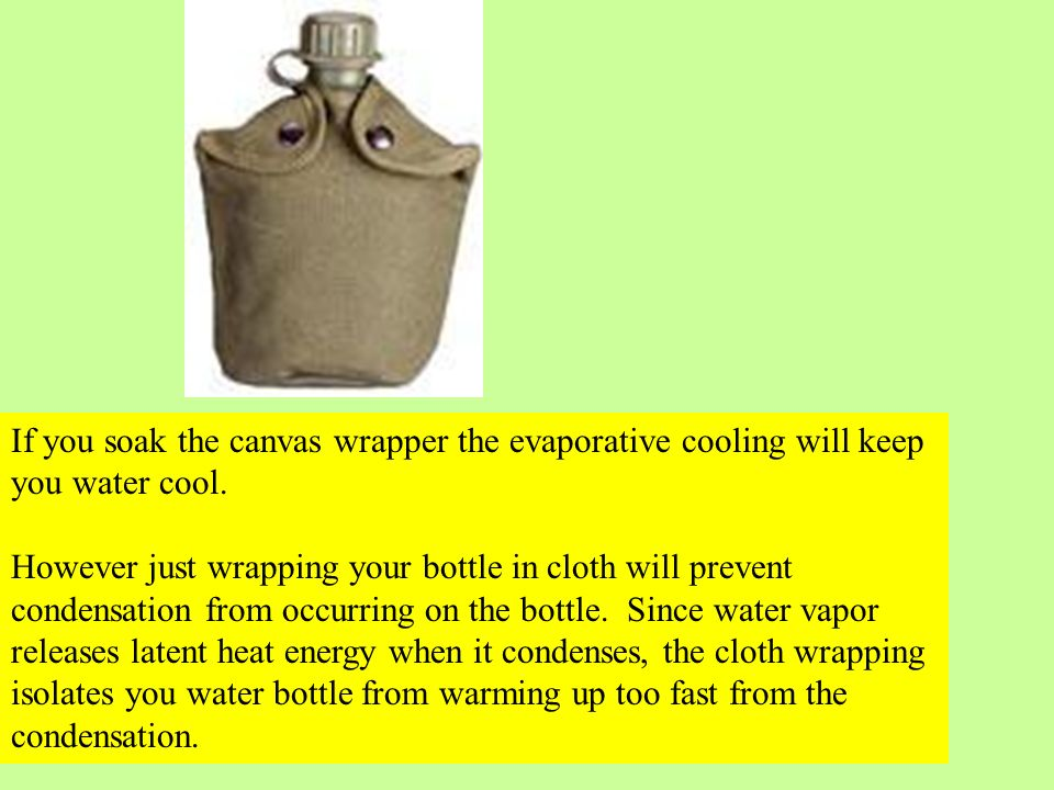If you soak the canvas wrapper the evaporative cooling will keep you water cool. However just wrapping your bottle in cloth will prevent condensation