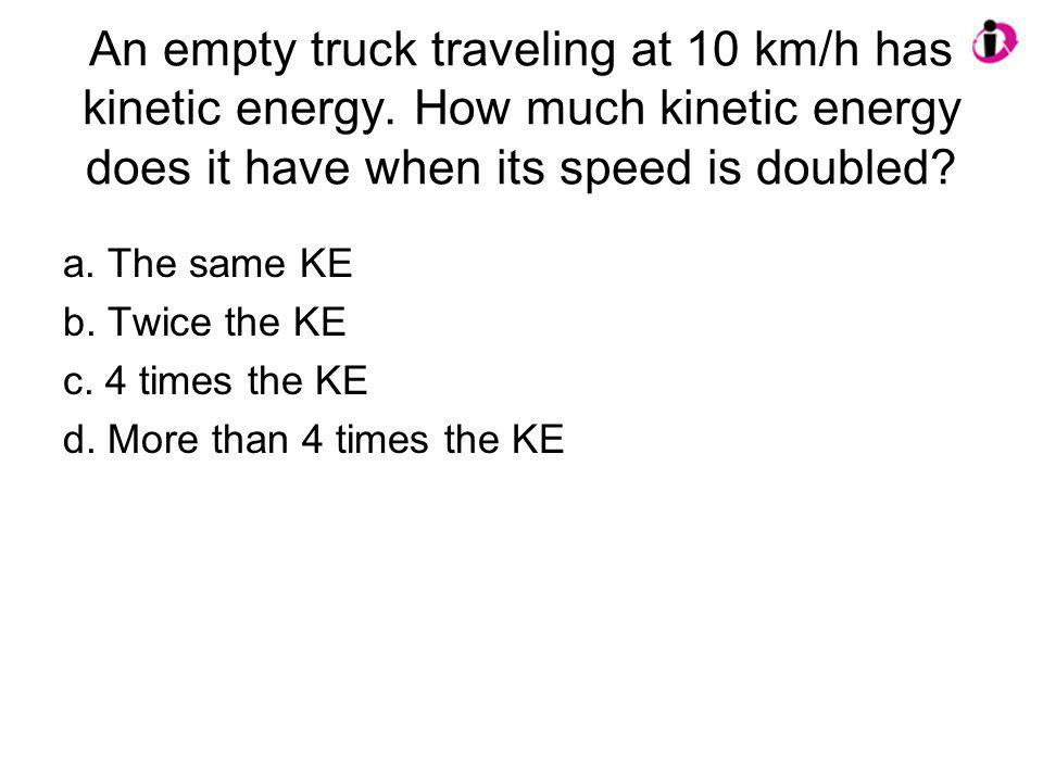 An empty truck traveling at 10 km/h has kinetic energy. How much kinetic energy does it have when its speed is doubled? a. The same KE b. Twice the KE