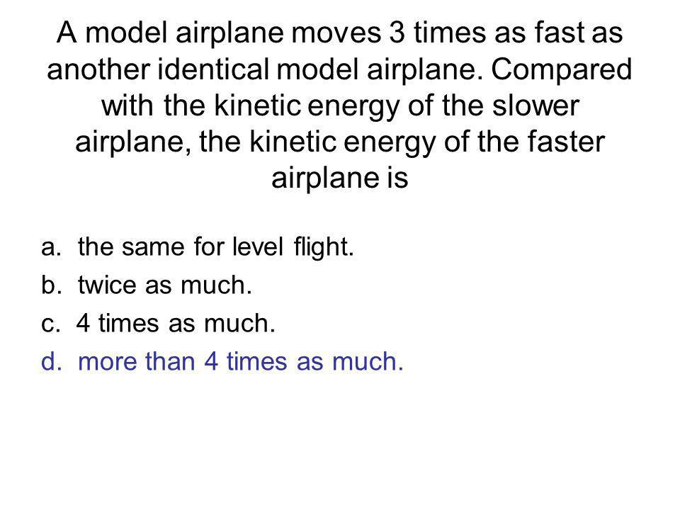 A model airplane moves 3 times as fast as another identical model airplane. Compared with the kinetic energy of the slower airplane, the kinetic energ