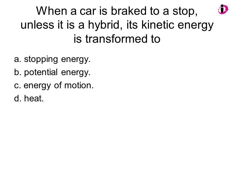 When a car is braked to a stop, unless it is a hybrid, its kinetic energy is transformed to a. stopping energy. b. potential energy. c. energy of moti