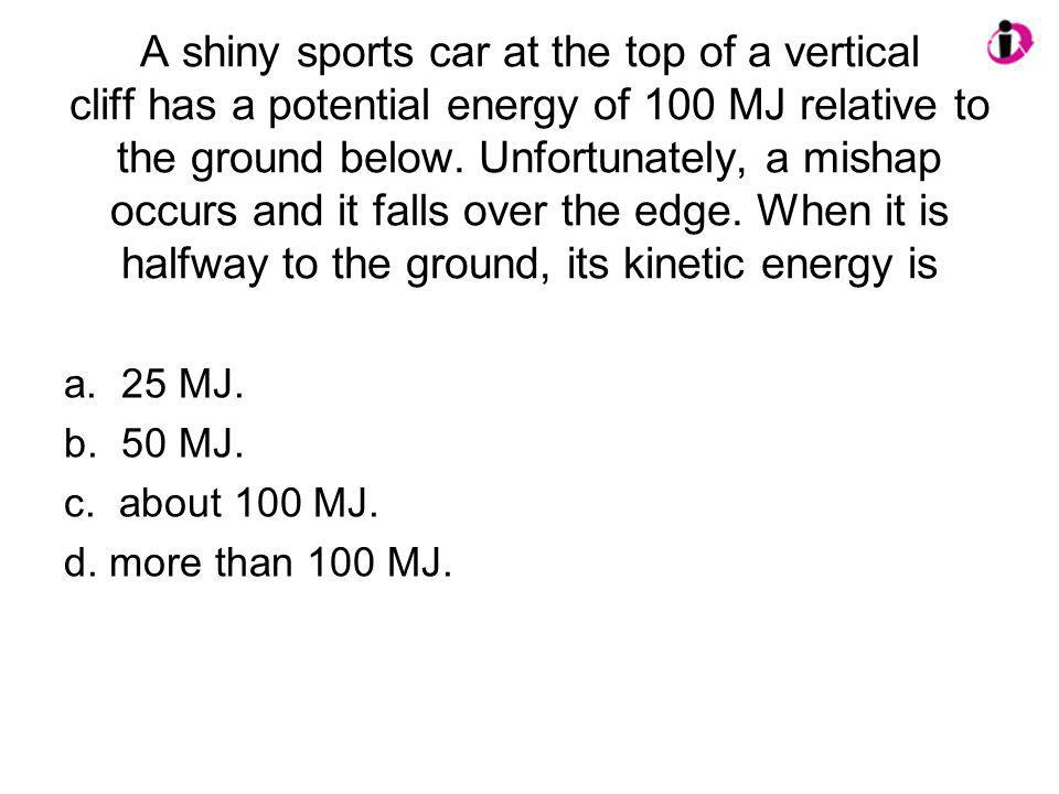 A shiny sports car at the top of a vertical cliff has a potential energy of 100 MJ relative to the ground below. Unfortunately, a mishap occurs and it
