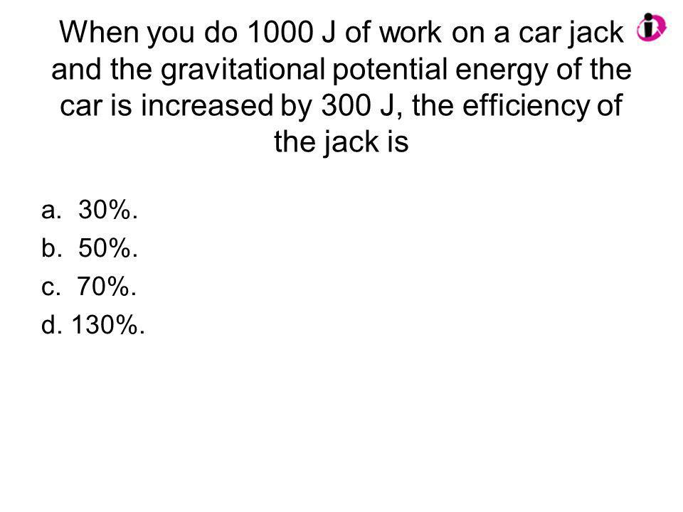 When you do 1000 J of work on a car jack and the gravitational potential energy of the car is increased by 300 J, the efficiency of the jack is a. 30%