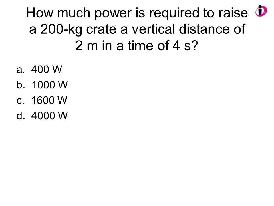 How much power is required to raise a 200-kg crate a vertical distance of 2 m in a time of 4 s? a. 400 W b. 1000 W c. 1600 W d. 4000 W