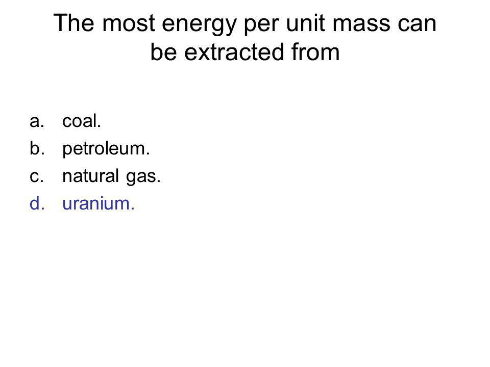 The most energy per unit mass can be extracted from a.coal. b.petroleum. c.natural gas. d.uranium.