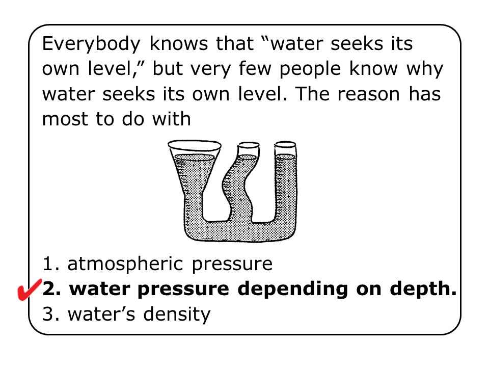1. atmospheric pressure 2. water pressure depending on depth. 3. waters density Everybody knows that water seeks its own level, but very few people kn