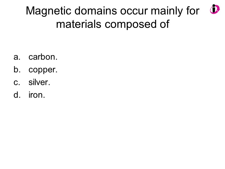 Magnetic domains occur mainly for materials composed of a.carbon. b.copper. c.silver. d.iron.