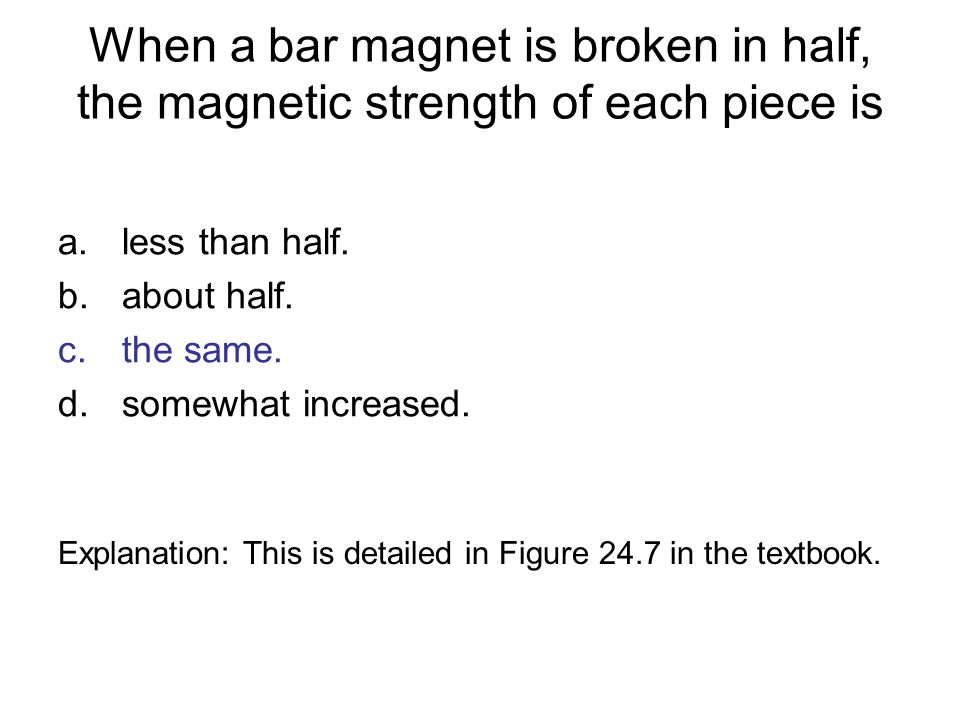 When a bar magnet is broken in half, the magnetic strength of each piece is a.less than half. b.about half. c.the same. d.somewhat increased. Explanat