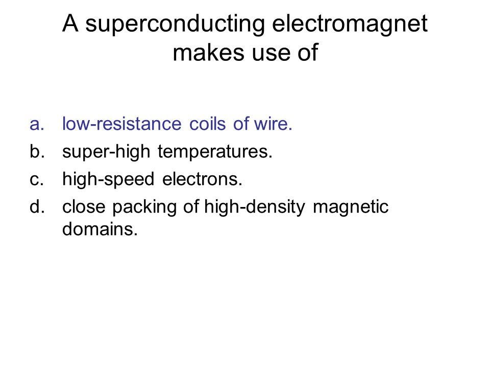A superconducting electromagnet makes use of a.low-resistance coils of wire. b.super-high temperatures. c.high-speed electrons. d.close packing of hig
