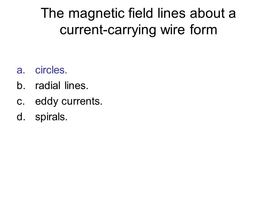 The magnetic field lines about a current-carrying wire form a.circles. b.radial lines. c.eddy currents. d.spirals.