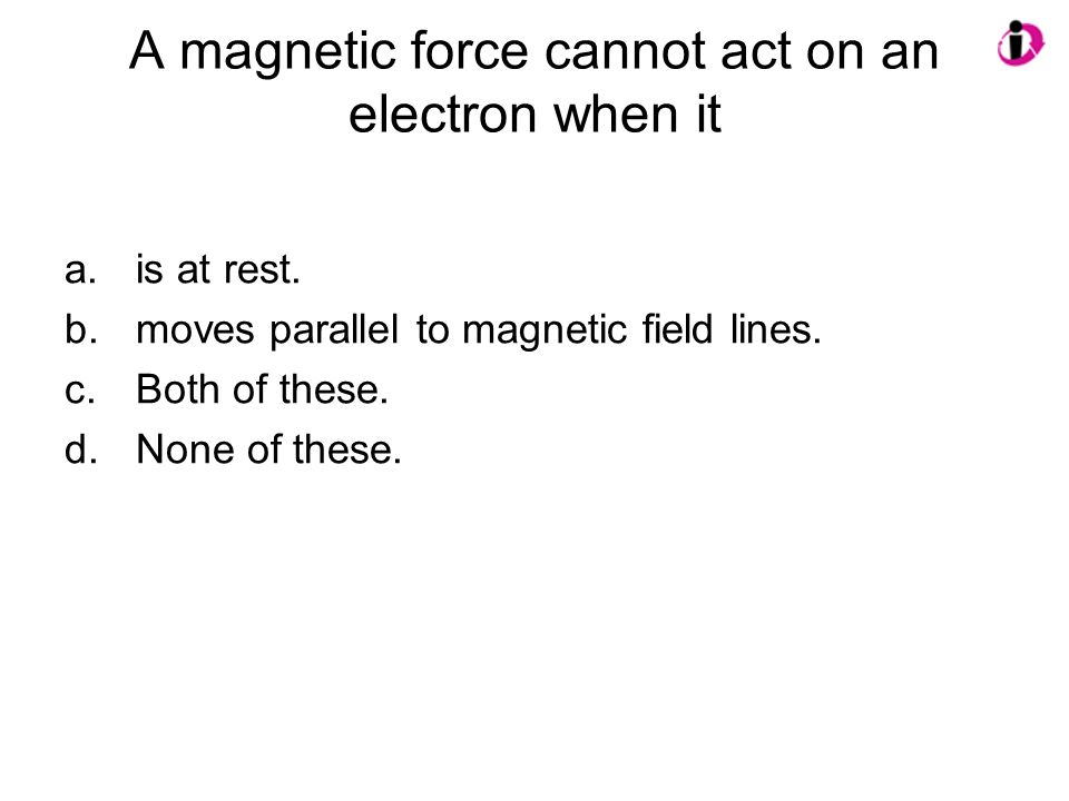 A magnetic force cannot act on an electron when it a.is at rest. b.moves parallel to magnetic field lines. c.Both of these. d.None of these.