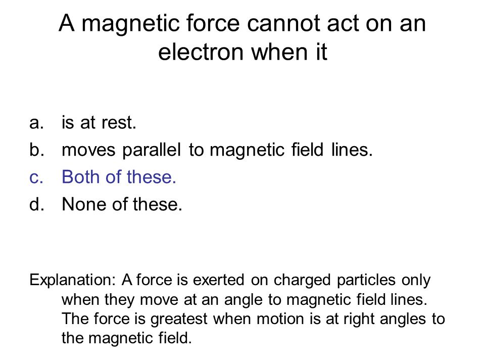 A magnetic force cannot act on an electron when it a.is at rest. b.moves parallel to magnetic field lines. c.Both of these. d.None of these. Explanati