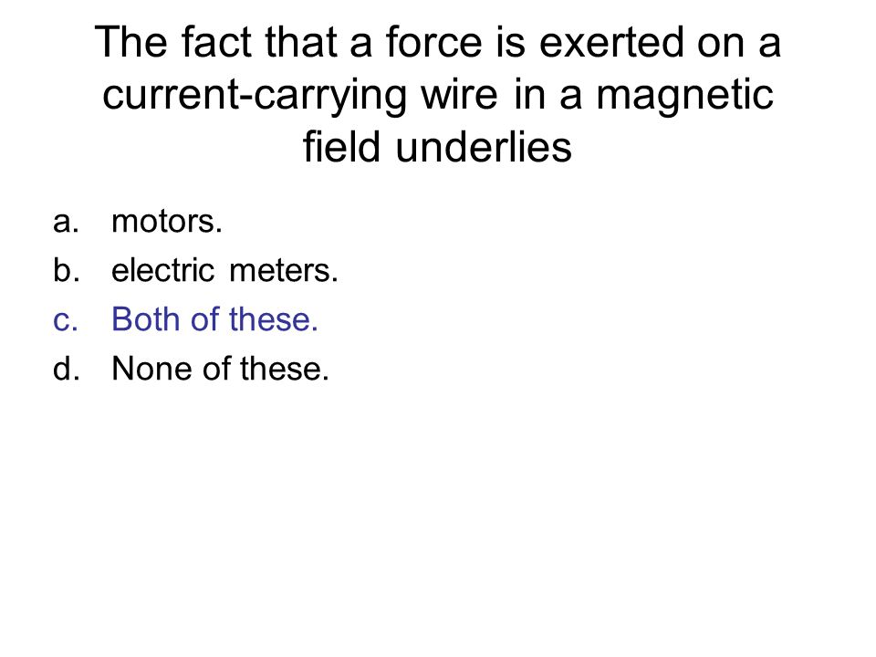 The fact that a force is exerted on a current-carrying wire in a magnetic field underlies a.motors. b.electric meters. c.Both of these. d.None of thes