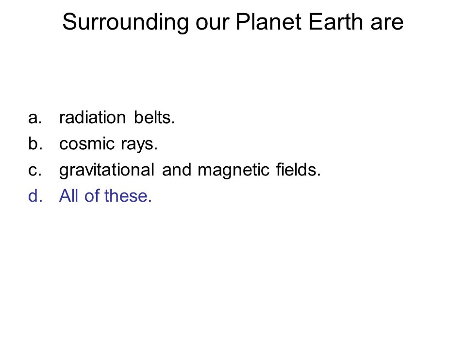 Surrounding our Planet Earth are a.radiation belts. b.cosmic rays. c.gravitational and magnetic fields. d.All of these.