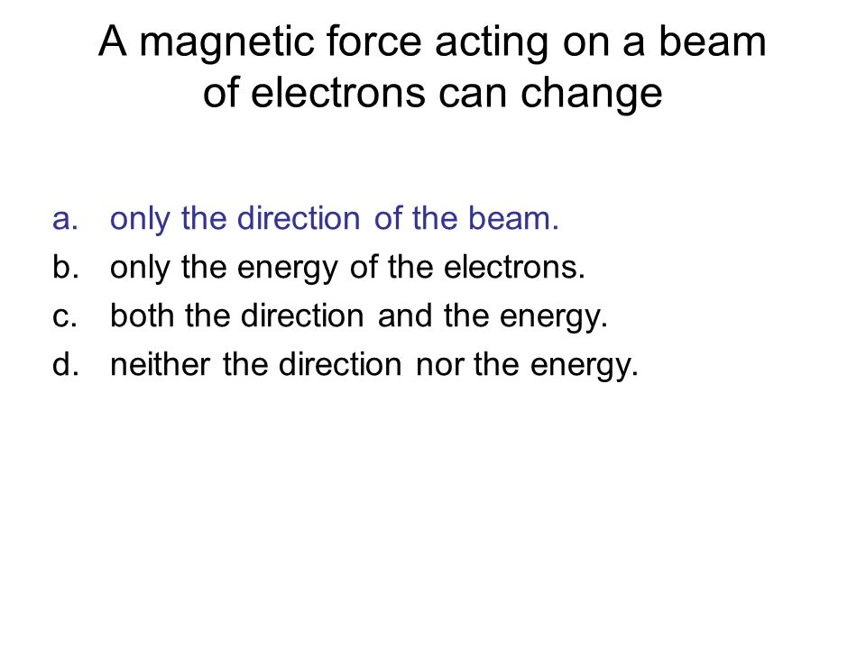 A magnetic force acting on a beam of electrons can change a.only the direction of the beam. b.only the energy of the electrons. c.both the direction a
