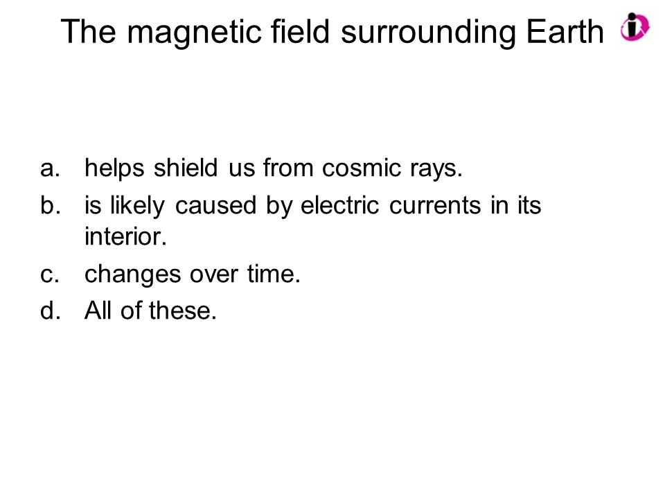 The magnetic field surrounding Earth a.helps shield us from cosmic rays. b.is likely caused by electric currents in its interior. c.changes over time.