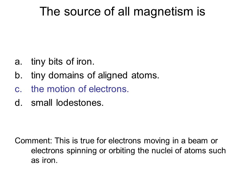 The source of all magnetism is a.tiny bits of iron. b.tiny domains of aligned atoms. c.the motion of electrons. d.small lodestones. Comment: This is t